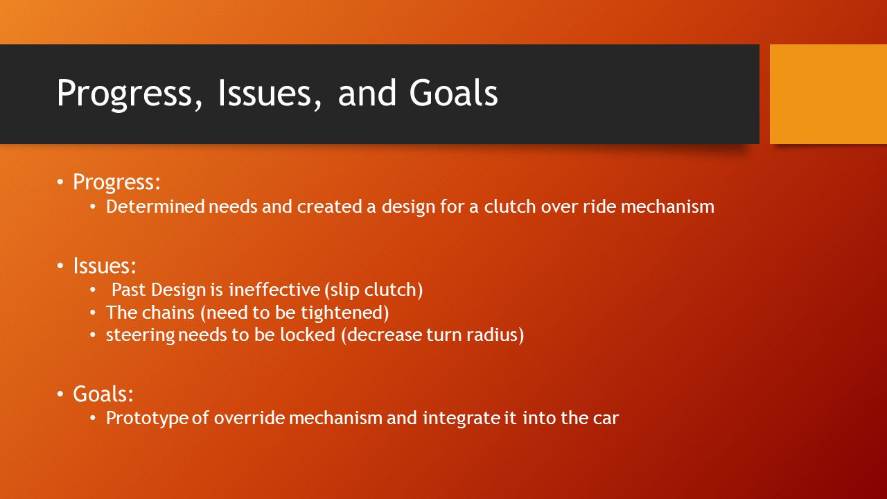 Progress, Issues, and Goals Progress: Determined needs and created a design for a clutch over ride mechanism Issues: Past Design is ineffective (slip clutch) The chains (need to be tightened) steering needs to be locked (decrease turn radius) Goals: Prototype of override mechanism and integrate it into the car