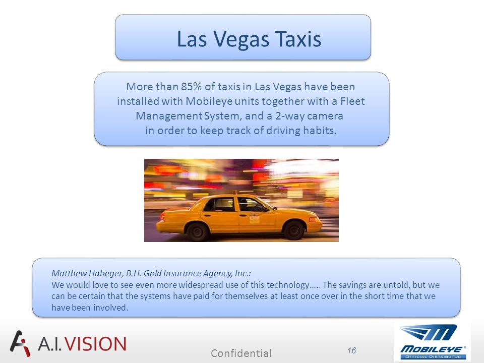 Confidential 16 Las Vegas Taxis More than 85% of taxis in Las Vegas have been installed with Mobileye units together with a Fleet Management System, and a 2-way camera in order to keep track of driving habits.