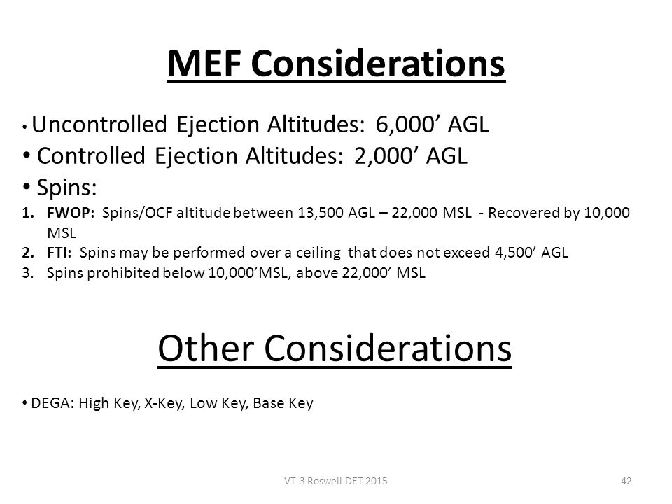 MEF Considerations Uncontrolled Ejection Altitudes: 6,000' AGL Controlled Ejection Altitudes: 2,000' AGL Spins: 1.FWOP: Spins/OCF altitude between 13,500 AGL – 22,000 MSL - Recovered by 10,000 MSL 2.FTI: Spins may be performed over a ceiling that does not exceed 4,500' AGL 3.Spins prohibited below 10,000'MSL, above 22,000' MSL Other Considerations DEGA: High Key, X-Key, Low Key, Base Key VT-3 Roswell DET 201542