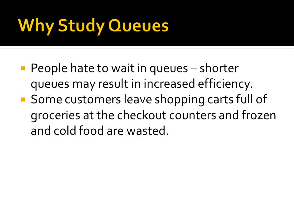  People hate to wait in queues – shorter queues may result in increased efficiency.