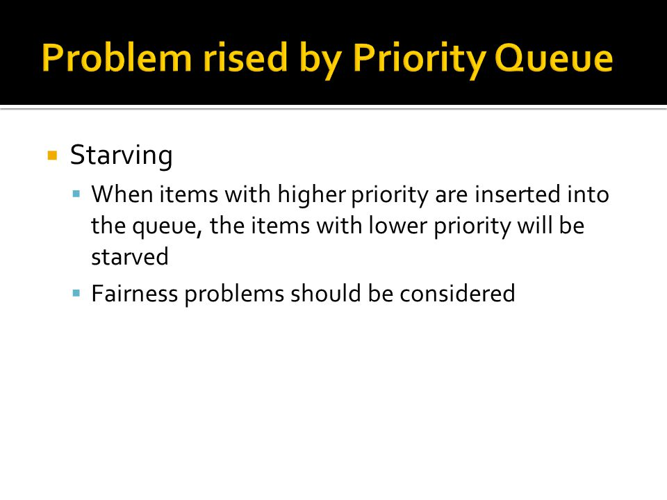  Starving  When items with higher priority are inserted into the queue, the items with lower priority will be starved  Fairness problems should be considered