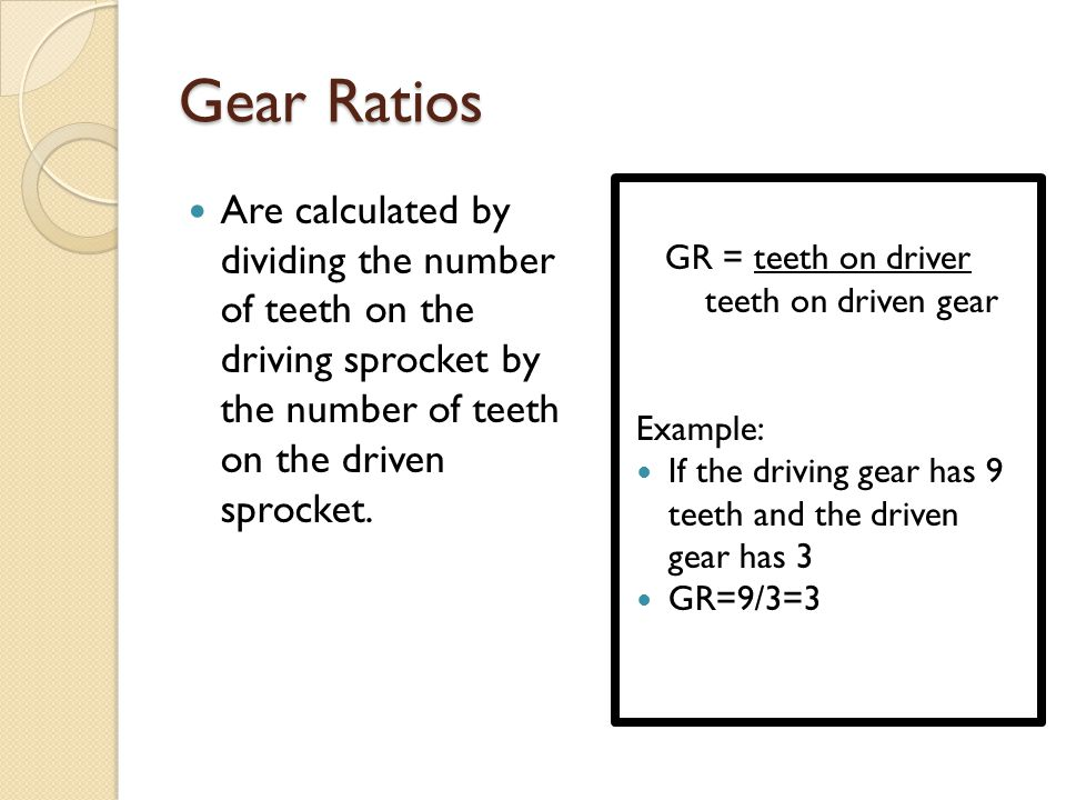 Gear Ratios Are calculated by dividing the number of teeth on the driving sprocket by the number of teeth on the driven sprocket.
