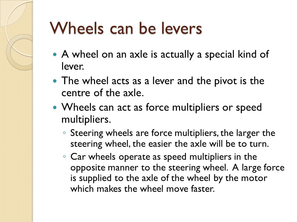 Wheels can be levers A wheel on an axle is actually a special kind of lever.