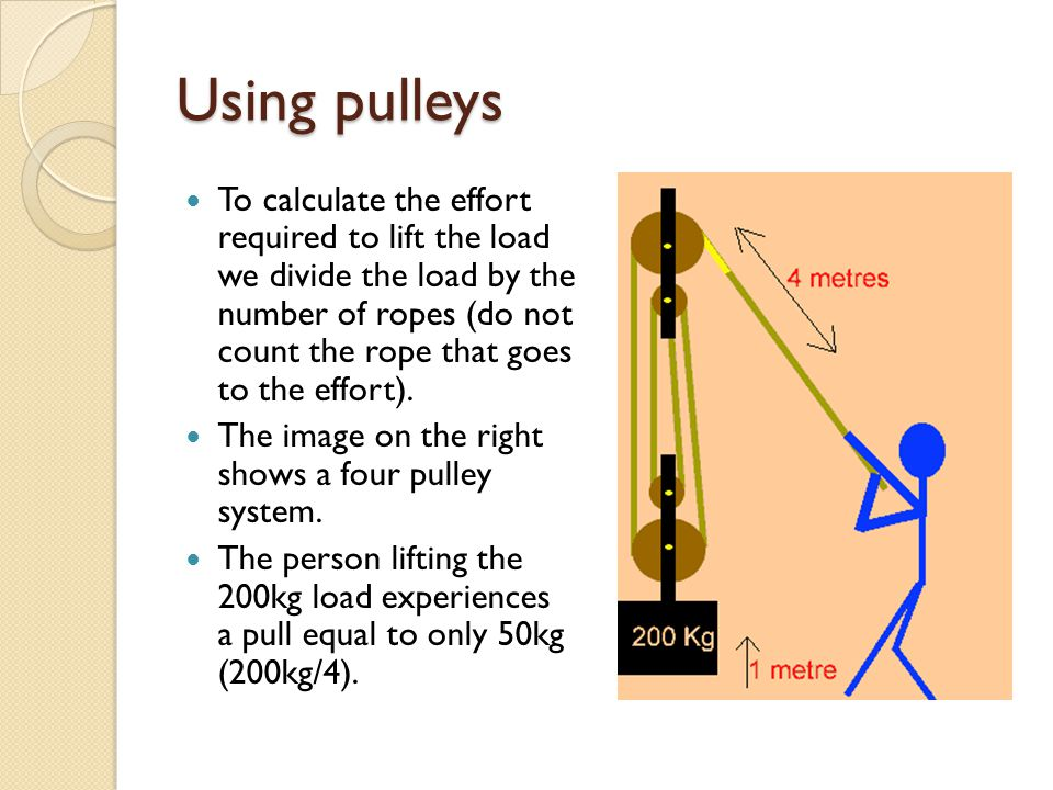 Using pulleys To calculate the effort required to lift the load we divide the load by the number of ropes (do not count the rope that goes to the effort).