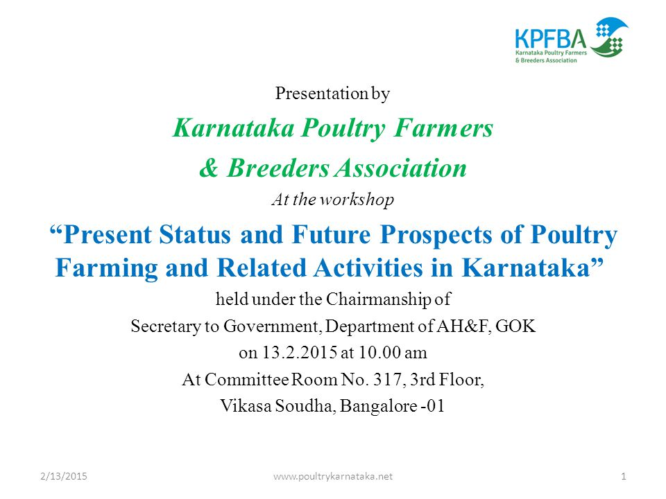 Presentation by Karnataka Poultry Farmers & Breeders Association At the workshop Present Status and Future Prospects of Poultry Farming and Related Activities in Karnataka held under the Chairmanship of Secretary to Government, Department of AH&F, GOK on 13.2.2015 at 10.00 am At Committee Room No.