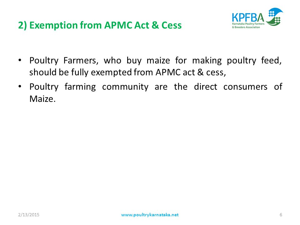 2) Exemption from APMC Act & Cess Poultry Farmers, who buy maize for making poultry feed, should be fully exempted from APMC act & cess, Poultry farming community are the direct consumers of Maize.
