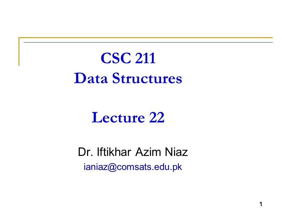 1 CSC 211 Data Structures Lecture 22 Dr. Iftikhar Azim Niaz ianiaz@comsats.edu.pk 1