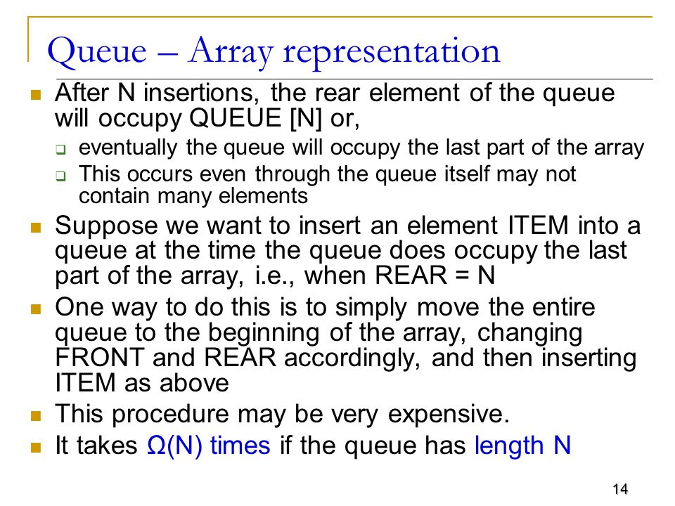 14 Queue – Array representation After N insertions, the rear element of the queue will occupy QUEUE [N] or,  eventually the queue will occupy the last part of the array  This occurs even through the queue itself may not contain many elements Suppose we want to insert an element ITEM into a queue at the time the queue does occupy the last part of the array, i.e., when REAR = N One way to do this is to simply move the entire queue to the beginning of the array, changing FRONT and REAR accordingly, and then inserting ITEM as above This procedure may be very expensive.