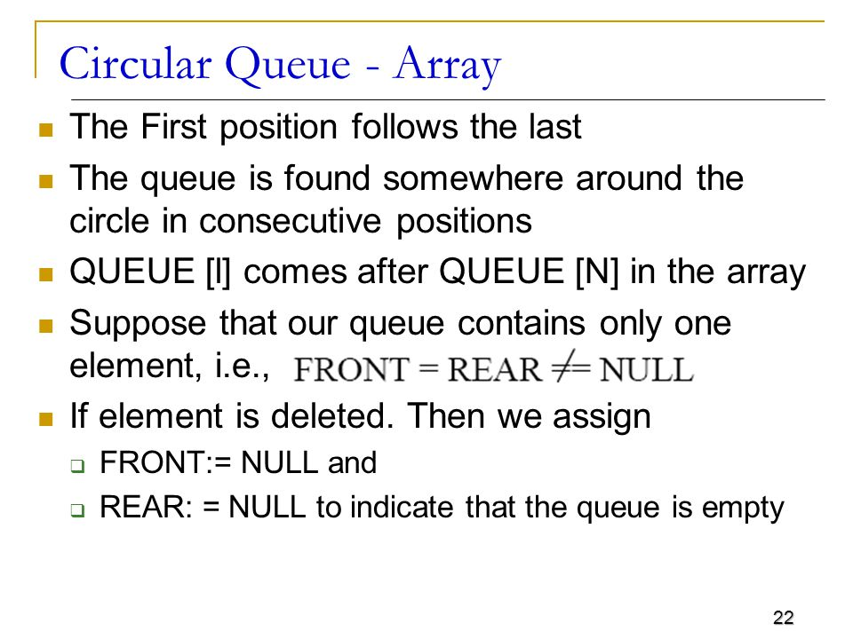 22 Circular Queue - Array The First position follows the last The queue is found somewhere around the circle in consecutive positions QUEUE [l] comes after QUEUE [N] in the array Suppose that our queue contains only one element, i.e., If element is deleted.