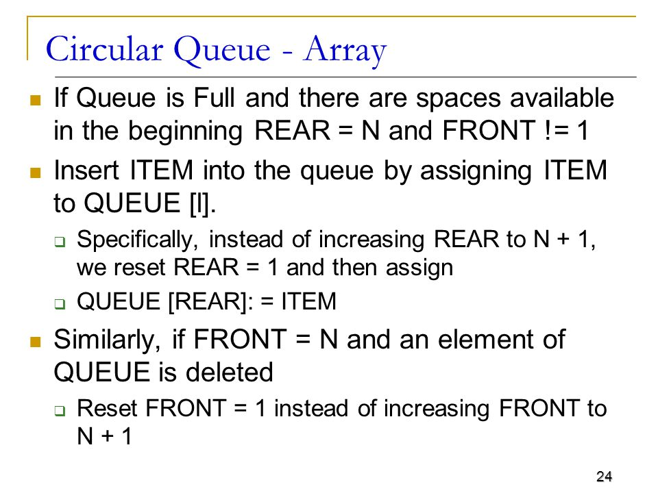 24 Circular Queue - Array If Queue is Full and there are spaces available in the beginning REAR = N and FRONT != 1 Insert ITEM into the queue by assigning ITEM to QUEUE [l].