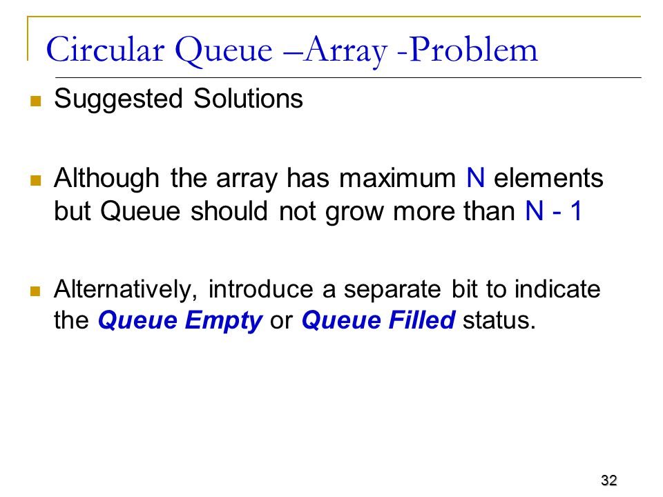 32 Circular Queue –Array -Problem Suggested Solutions Although the array has maximum N elements but Queue should not grow more than N - 1 Alternatively, introduce a separate bit to indicate the Queue Empty or Queue Filled status.