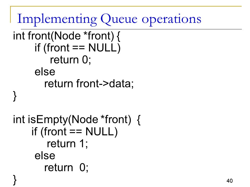 40 Implementing Queue operations int front(Node *front) { if (front == NULL) return 0; else return front->data; } int isEmpty(Node *front) { if (front