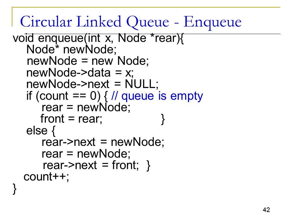 42 Circular Linked Queue - Enqueue void enqueue(int x, Node *rear){ Node* newNode; newNode = new Node; newNode->data = x; newNode->next = NULL; if (co