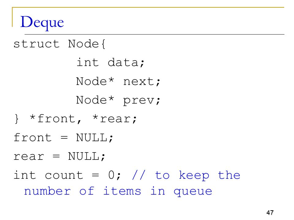 47 Deque struct Node{ int data; Node* next; Node* prev; } *front, *rear; front = NULL; rear = NULL; int count = 0; // to keep the number of items in queue