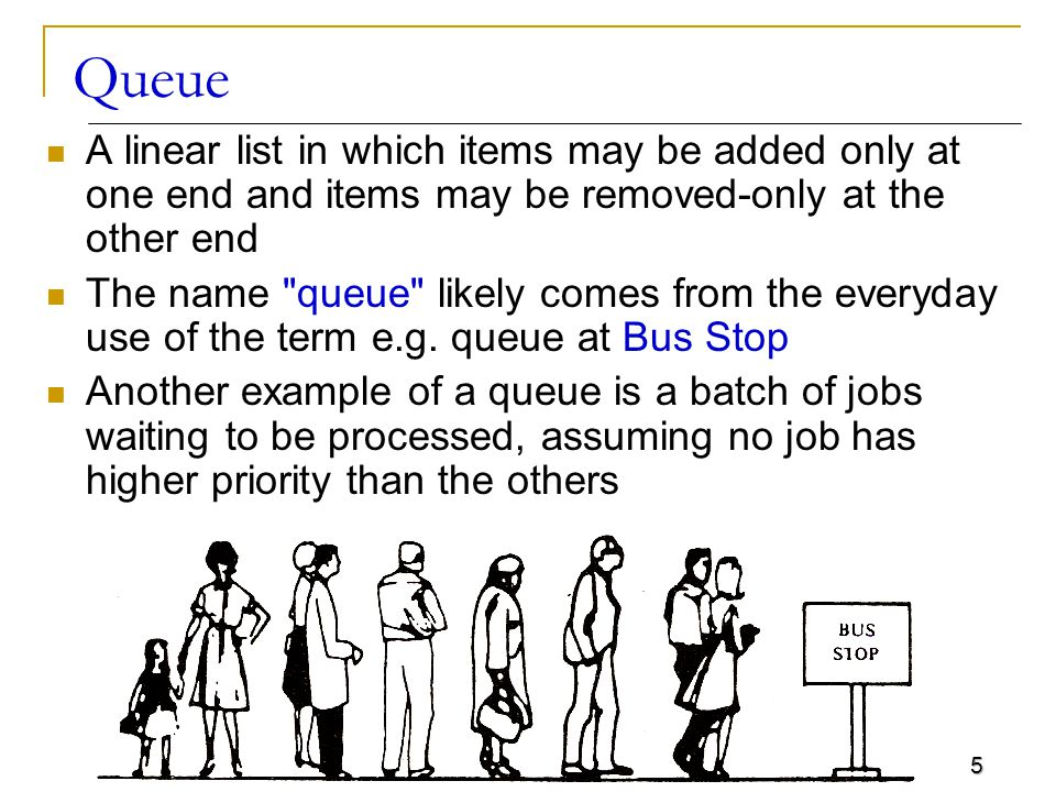 5 Queue A linear list in which items may be added only at one end and items may be removed-only at the other end The name queue likely comes from the everyday use of the term e.g.