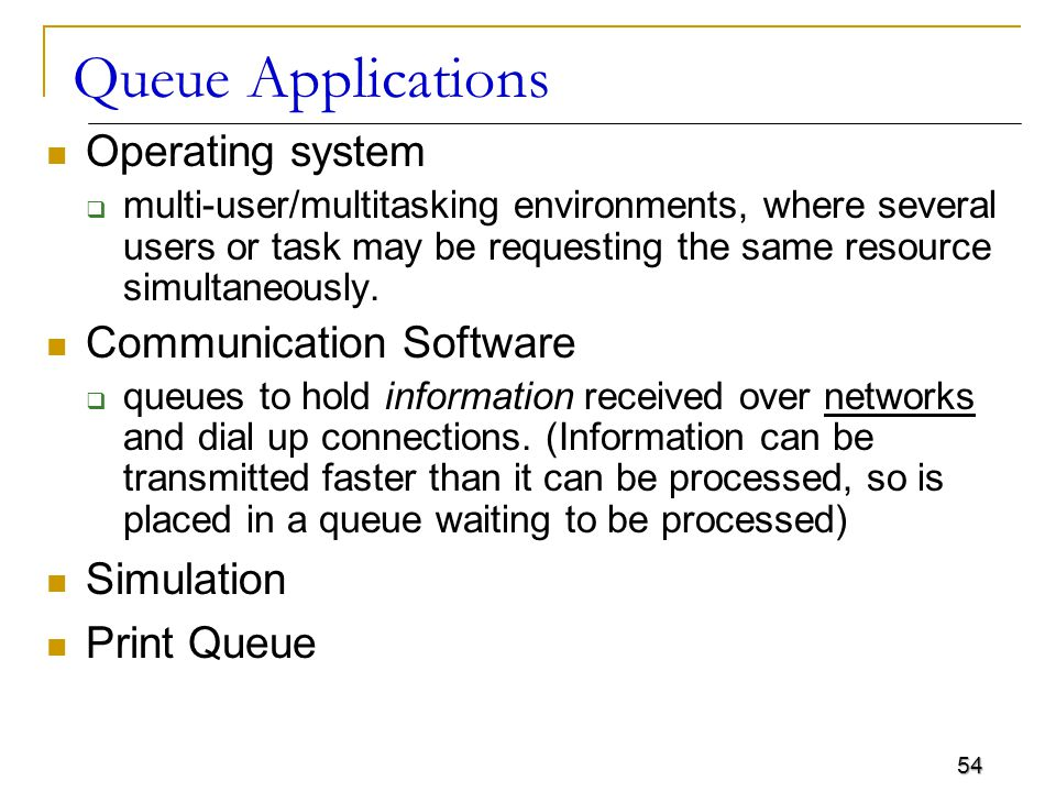 54 Queue Applications Operating system  multi-user/multitasking environments, where several users or task may be requesting the same resource simulta