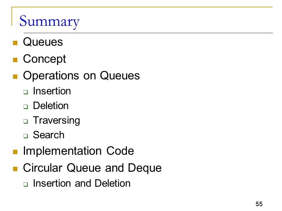 55 Summary Queues Concept Operations on Queues  Insertion  Deletion  Traversing  Search Implementation Code Circular Queue and Deque  Insertion a