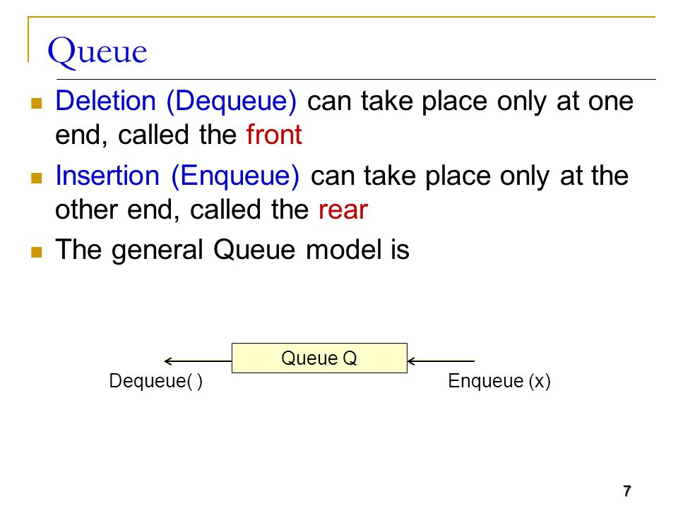 7 Queue Deletion (Dequeue) can take place only at one end, called the front Insertion (Enqueue) can take place only at the other end, called the rear The general Queue model is 7 Queue Q Dequeue( )Enqueue (x)