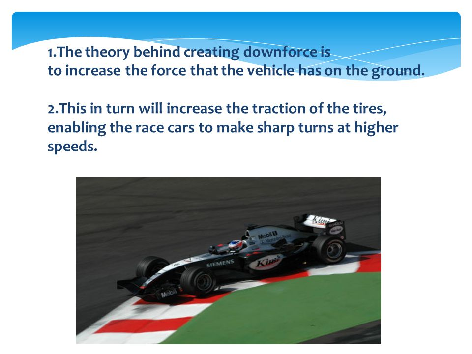 1.The theory behind creating downforce is to increase the force that the vehicle has on the ground. 2.This in turn will increase the traction of the t