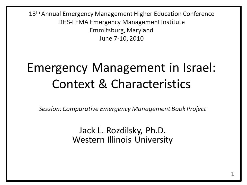 13 th Annual Emergency Management Higher Education Conference DHS-FEMA Emergency Management Institute Emmitsburg, Maryland June 7-10, 2010 Emergency Management in Israel: Context & Characteristics Session: Comparative Emergency Management Book Project Jack L.
