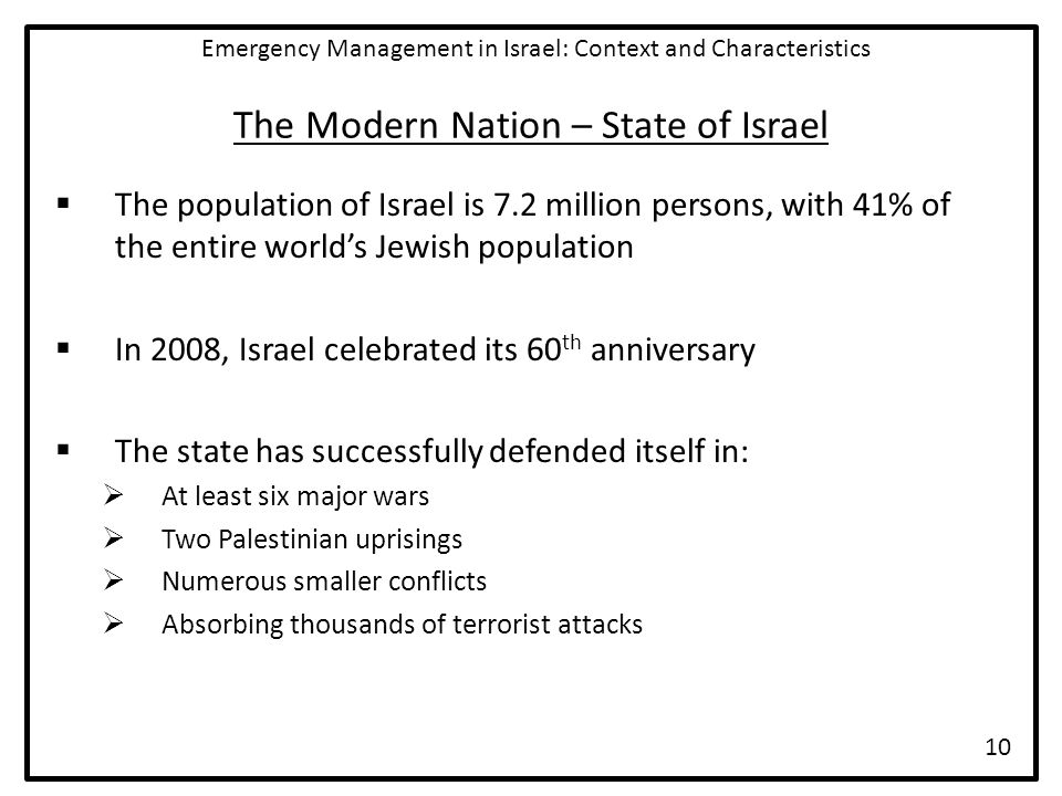 The Modern Nation – State of Israel  The population of Israel is 7.2 million persons, with 41% of the entire world's Jewish population  In 2008, Israel celebrated its 60 th anniversary  The state has successfully defended itself in:  At least six major wars  Two Palestinian uprisings  Numerous smaller conflicts  Absorbing thousands of terrorist attacks Emergency Management in Israel: Context and Characteristics 10