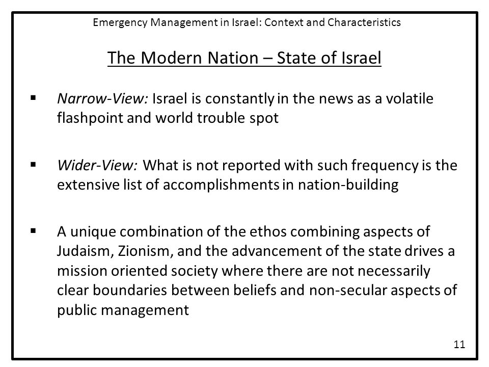 The Modern Nation – State of Israel  Narrow-View: Israel is constantly in the news as a volatile flashpoint and world trouble spot  Wider-View: What is not reported with such frequency is the extensive list of accomplishments in nation-building  A unique combination of the ethos combining aspects of Judaism, Zionism, and the advancement of the state drives a mission oriented society where there are not necessarily clear boundaries between beliefs and non-secular aspects of public management Emergency Management in Israel: Context and Characteristics 11