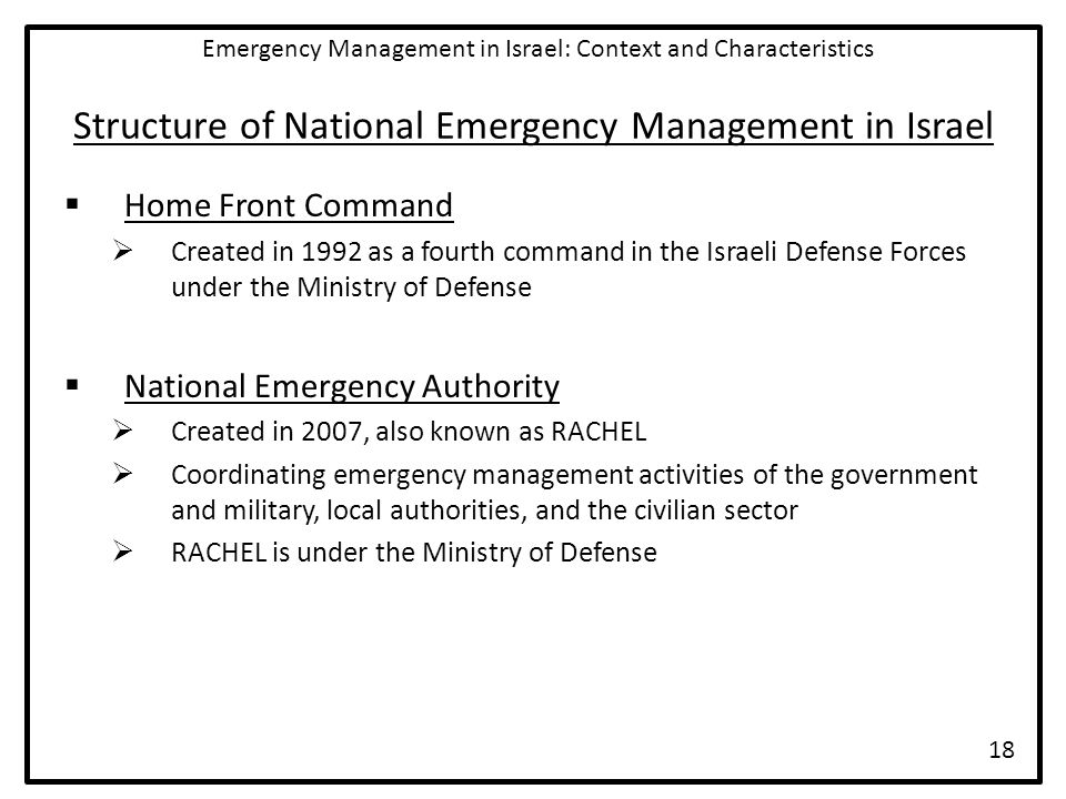 Structure of National Emergency Management in Israel  Home Front Command  Created in 1992 as a fourth command in the Israeli Defense Forces under the Ministry of Defense  National Emergency Authority  Created in 2007, also known as RACHEL  Coordinating emergency management activities of the government and military, local authorities, and the civilian sector  RACHEL is under the Ministry of Defense Emergency Management in Israel: Context and Characteristics 18