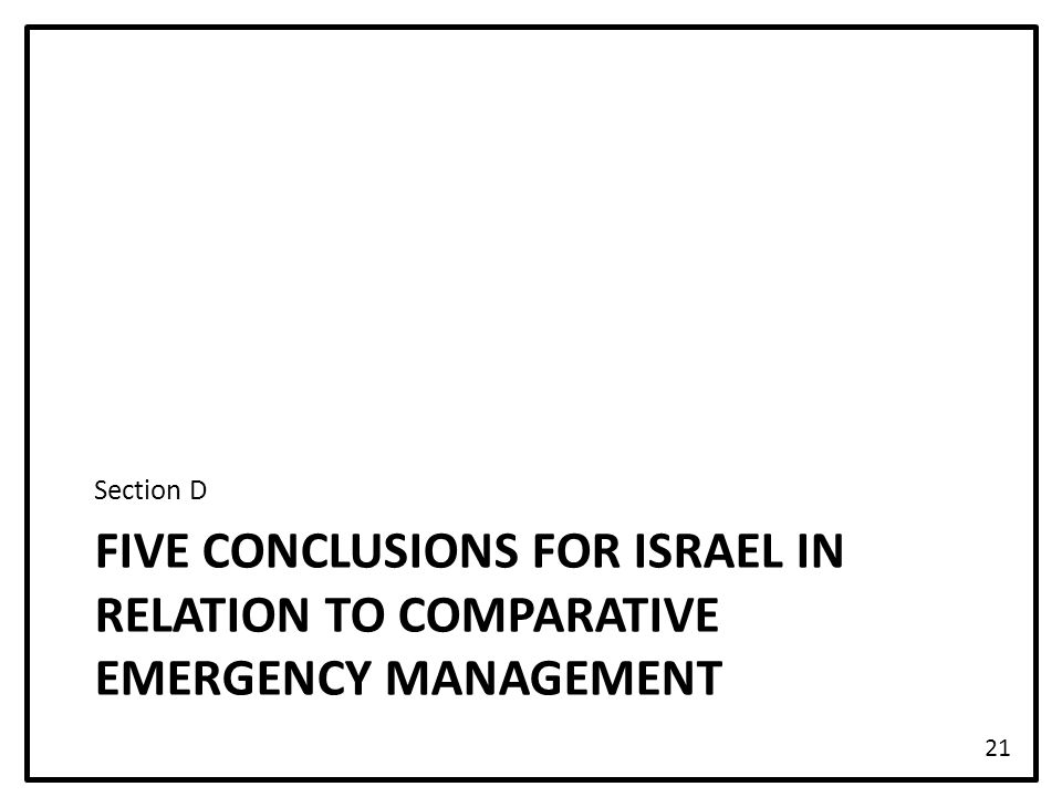 FIVE CONCLUSIONS FOR ISRAEL IN RELATION TO COMPARATIVE EMERGENCY MANAGEMENT Section D 21