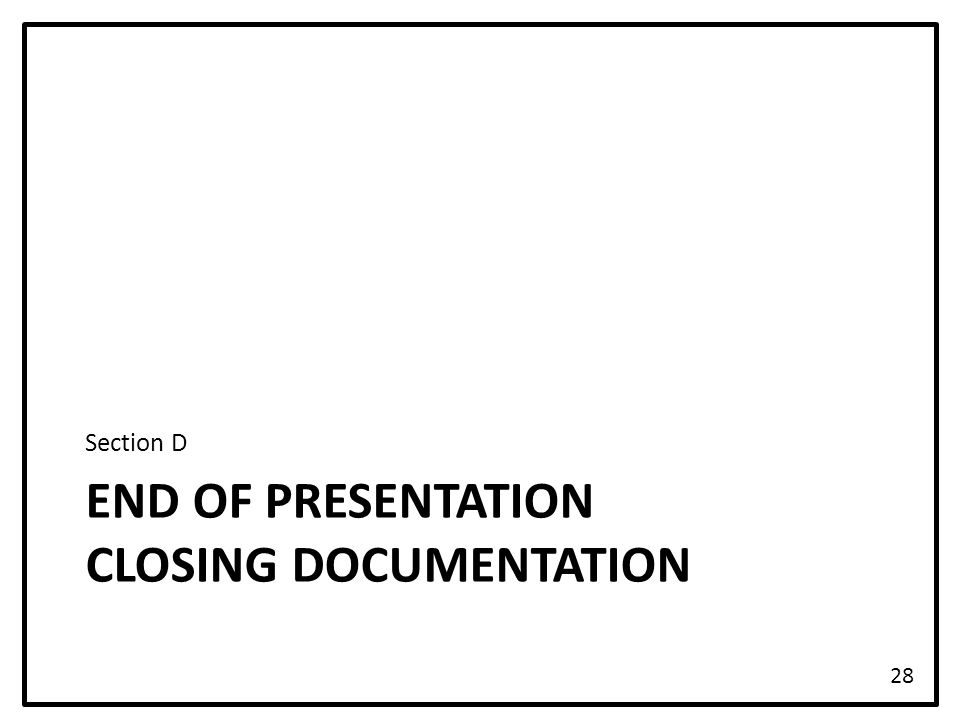 END OF PRESENTATION CLOSING DOCUMENTATION Section D 28