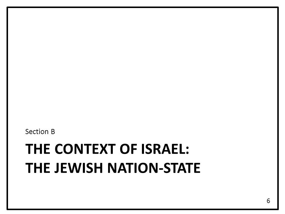 THE CONTEXT OF ISRAEL: THE JEWISH NATION-STATE Section B 6