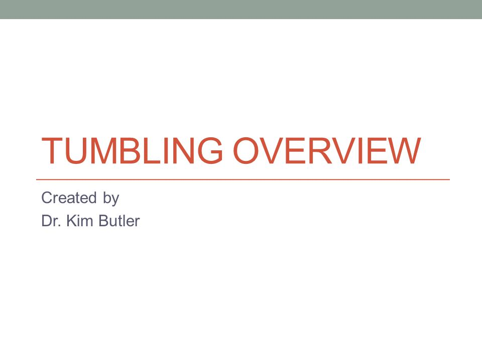 TUMBLING OVERVIEW Created by Dr. Kim Butler