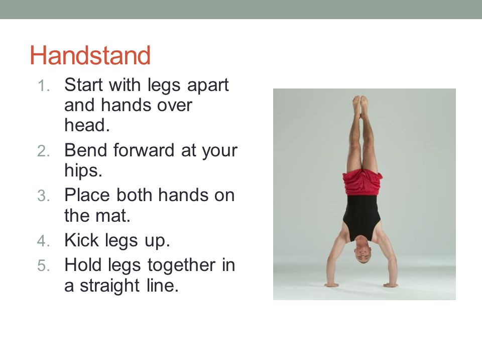 Handstand 1.Start with legs apart and hands over head.