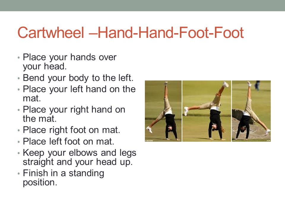 Cartwheel –Hand-Hand-Foot-Foot Place your hands over your head.
