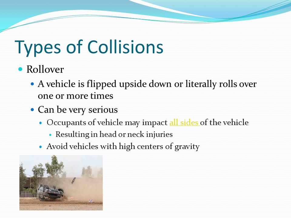 Types of Collisions Rollover A vehicle is flipped upside down or literally rolls over one or more times Can be very serious Occupants of vehicle may i