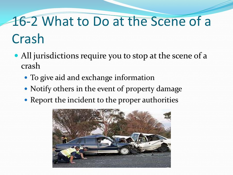 16-2 What to Do at the Scene of a Crash All jurisdictions require you to stop at the scene of a crash To give aid and exchange information Notify othe