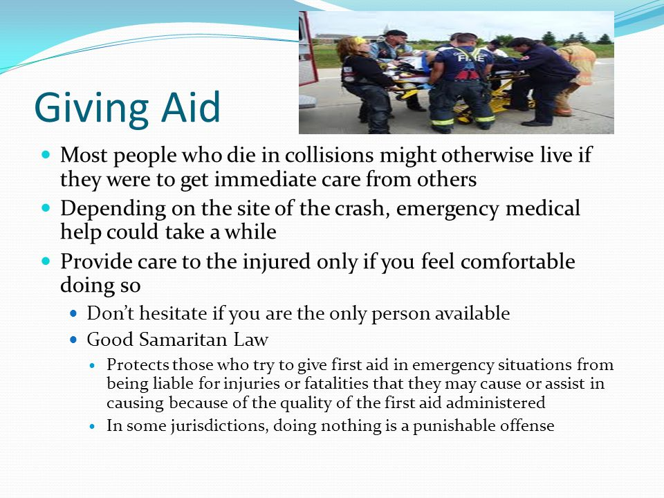 Giving Aid Most people who die in collisions might otherwise live if they were to get immediate care from others Depending on the site of the crash, e