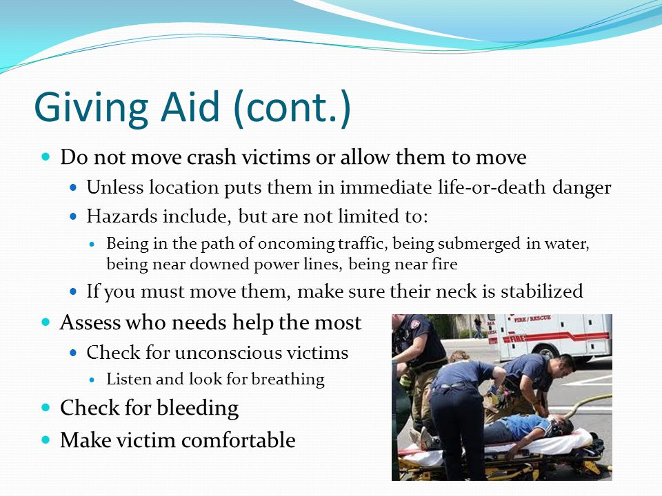 Giving Aid (cont.) Do not move crash victims or allow them to move Unless location puts them in immediate life-or-death danger Hazards include, but ar