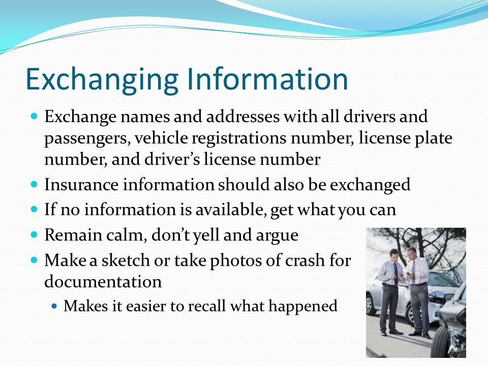 Exchanging Information Exchange names and addresses with all drivers and passengers, vehicle registrations number, license plate number, and driver's