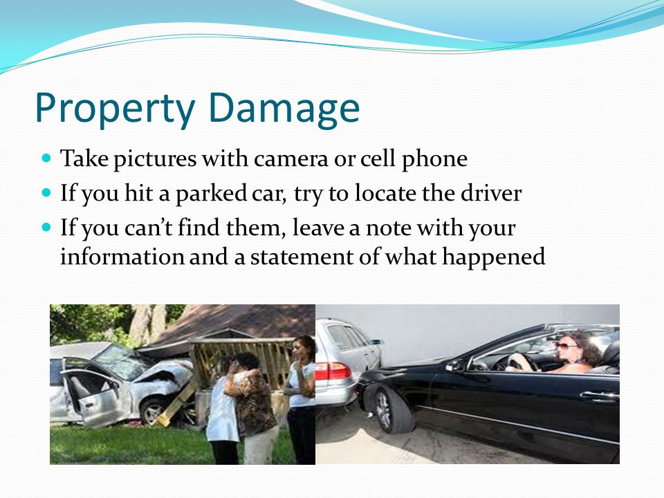 Property Damage Take pictures with camera or cell phone If you hit a parked car, try to locate the driver If you can't find them, leave a note with yo