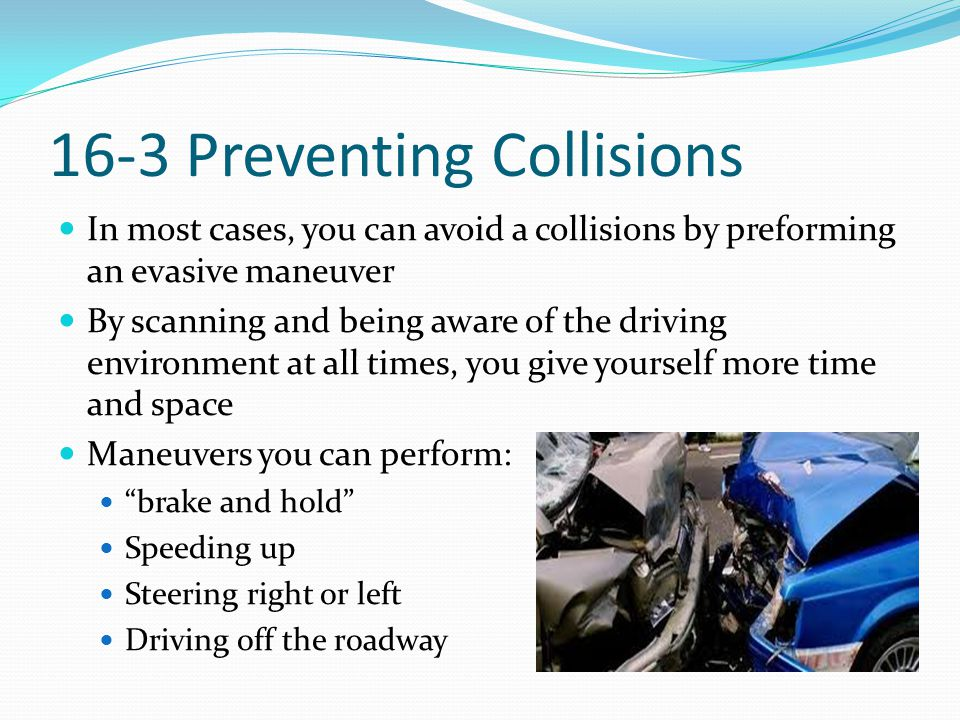 16-3 Preventing Collisions In most cases, you can avoid a collisions by preforming an evasive maneuver By scanning and being aware of the driving envi