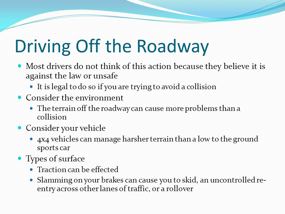 Driving Off the Roadway Most drivers do not think of this action because they believe it is against the law or unsafe It is legal to do so if you are