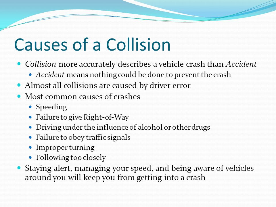 Causes of a Collision Collision more accurately describes a vehicle crash than Accident Accident means nothing could be done to prevent the crash Almo