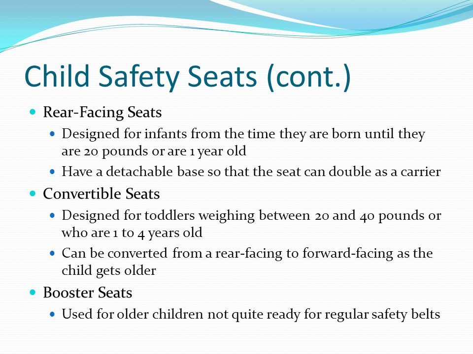 Child Safety Seats (cont.) Rear-Facing Seats Designed for infants from the time they are born until they are 20 pounds or are 1 year old Have a detach