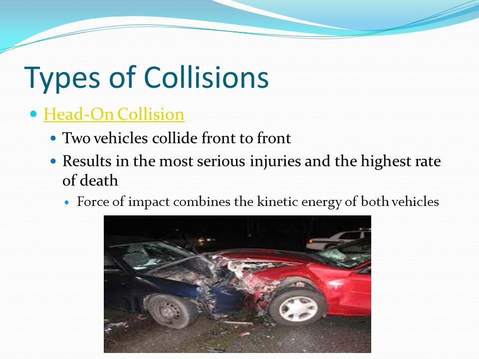Types of Collisions Head-On Collision Two vehicles collide front to front Results in the most serious injuries and the highest rate of death Force of