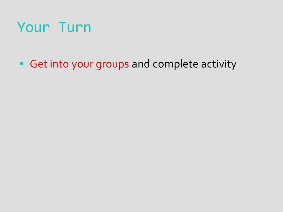 Your Turn  Get into your groups and complete activity
