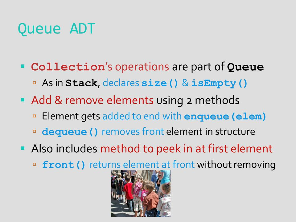  Collection 's operations are part of Queue  As in Stack, declares size() & isEmpty()  Add & remove elements using 2 methods  Element gets added to end with enqueue(elem)  dequeue() removes front element in structure  Also includes method to peek in at first element  front() returns element at front without removing Queue ADT