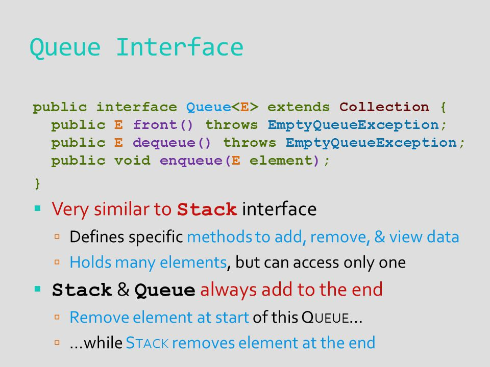 Queue Interface public interface Queue extends Collection { public E front() throws EmptyQueueException; public E dequeue() throws EmptyQueueException; public void enqueue(E element); }  Very similar to Stack interface  Defines specific methods to add, remove, & view data  Holds many elements, but can access only one  Stack & Queue always add to the end  Remove element at start of this Q UEUE …  …while S TACK removes element at the end