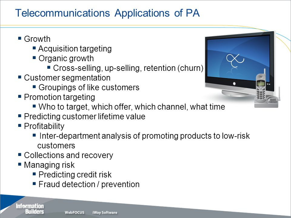 Telecommunications Applications of PA  Growth  Acquisition targeting  Organic growth  Cross-selling, up-selling, retention (churn)  Customer segmentation  Groupings of like customers  Promotion targeting  Who to target, which offer, which channel, what time  Predicting customer lifetime value  Profitability  Inter-department analysis of promoting products to low-risk customers  Collections and recovery  Managing risk  Predicting credit risk  Fraud detection / prevention