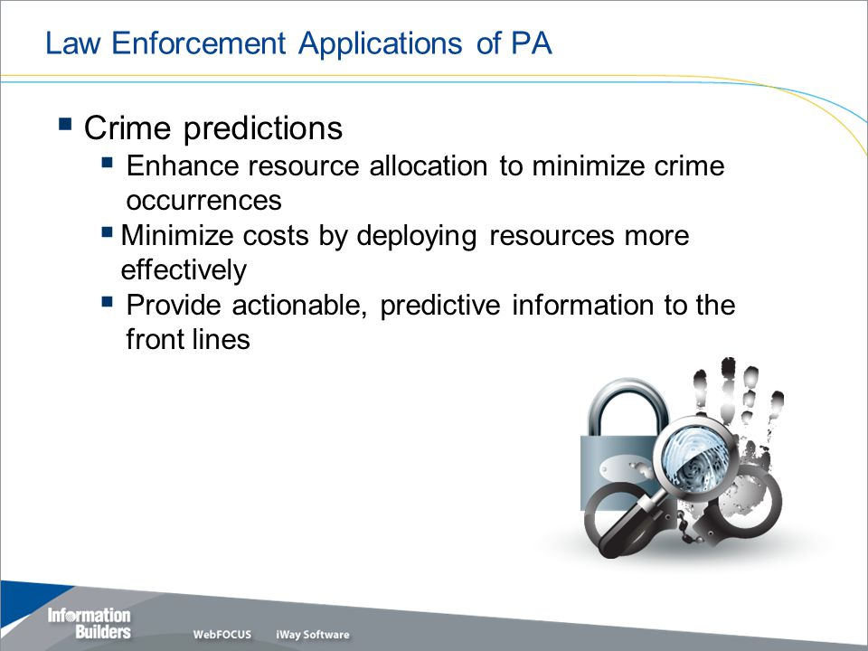 Law Enforcement Applications of PA  Crime predictions  Enhance resource allocation to minimize crime occurrences  Minimize costs by deploying resources more effectively  Provide actionable, predictive information to the front lines