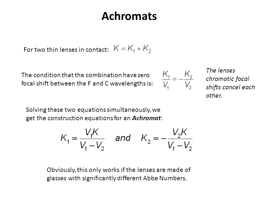 Achromats For two thin lenses in contact: The condition that the combination have zero focal shift between the F and C wavelengths is: The lenses chro